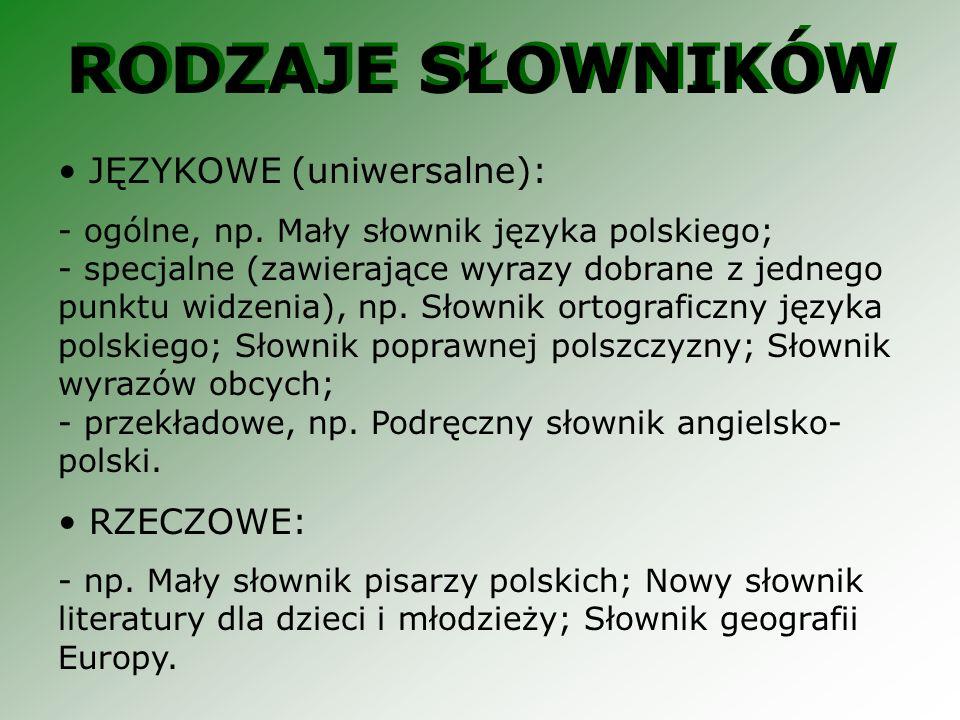 RODZAJE SŁOWNIKÓW JĘZYKOWE (uniwersalne): - ogólne, np. Mały słownik języka polskiego; - specjalne (zawierające wyrazy dobrane z jednego punktu widzen