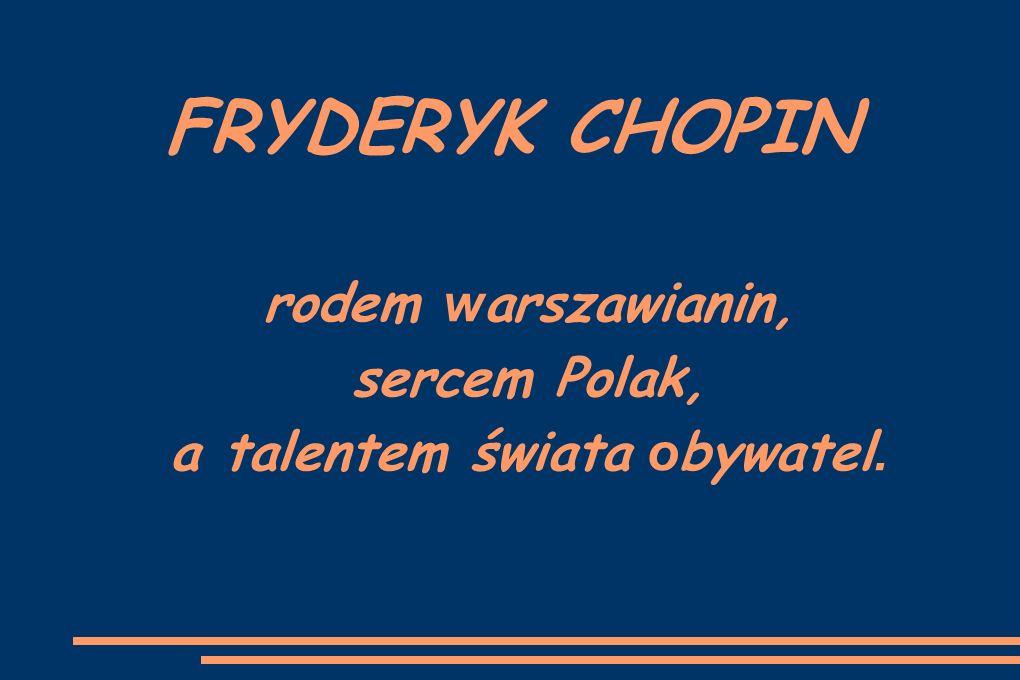 FRYDERYK CHOPIN rodem w arszawianin, sercem Polak, a talentem świata o bywatel.