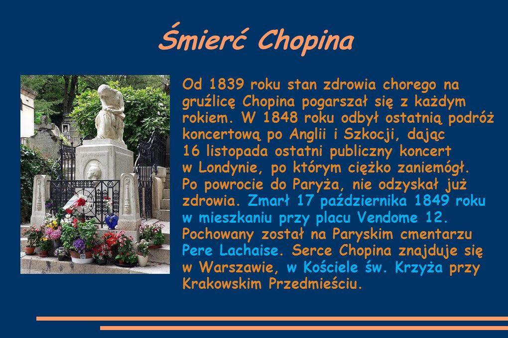 Śmierć Chopina Od 1839 roku stan zdrowia chorego na gruźlicę Chopina pogarszał się z każdym rokiem. W 1848 roku odbył ostatnią podróż koncertową po An