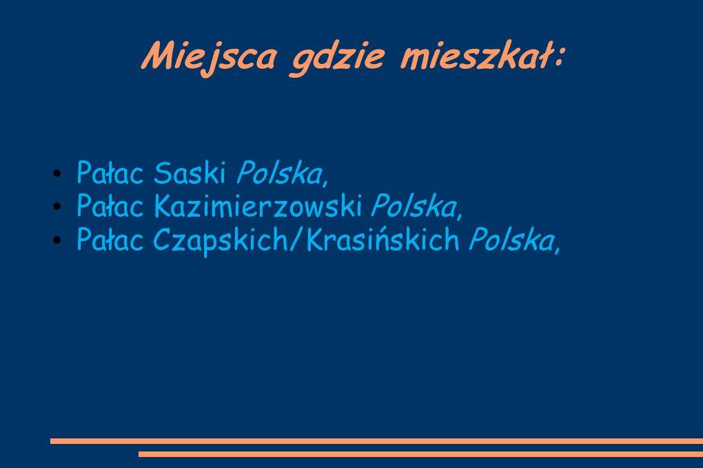 Miejsca gdzie mieszkał: Pałac Saski Polska, Pałac Kazimierzowski Polska, Pałac Czapskich/Krasińskich Polska,