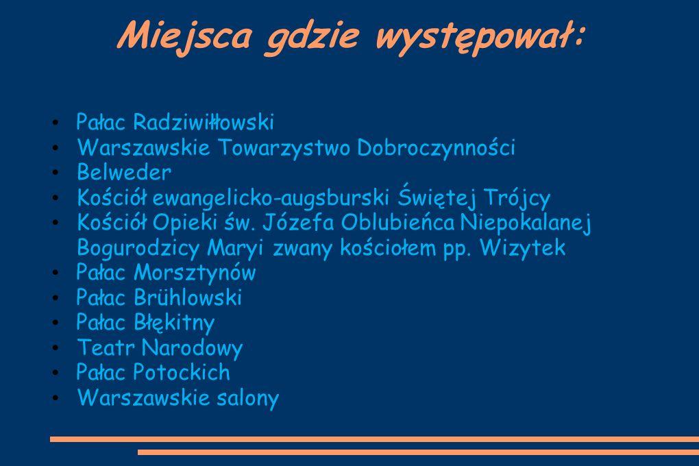 Miejsca gdzie występował: Pałac Radziwiłłowski Warszawskie Towarzystwo Dobroczynności Belweder Kościół ewangelicko-augsburski Świętej Trójcy Kościół O