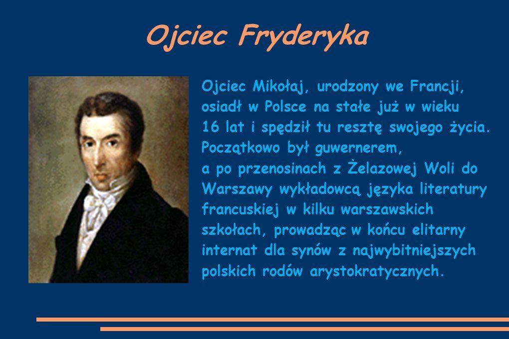 Mama Fryderyka Matka, Justyna z Krzyżanowskich, pochodząca z Kujaw była osobą bardzo muzykalną - grała na fortepianie i śpiewała; w naturalny sposób stała się więc pierwszą nauczycielką muzyki dla małego Frycka, jak często nazywano go w domu.