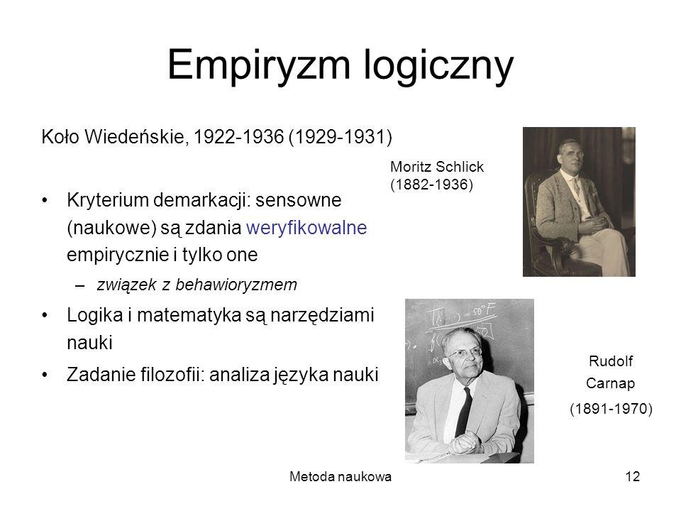Metoda naukowa12 Empiryzm logiczny Koło Wiedeńskie, 1922-1936 (1929-1931) Kryterium demarkacji: sensowne (naukowe) są zdania weryfikowalne empirycznie