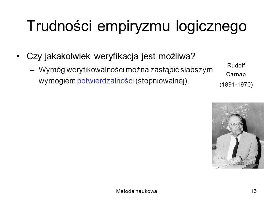 Metoda naukowa13 Trudności empiryzmu logicznego Czy jakakolwiek weryfikacja jest możliwa? –Wymóg weryfikowalności można zastąpić słabszym wymogiem pot