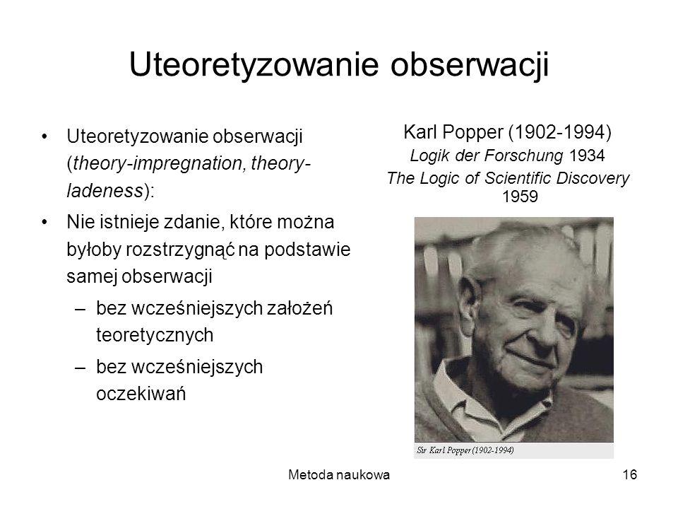 Metoda naukowa16 Uteoretyzowanie obserwacji Uteoretyzowanie obserwacji (theory-impregnation, theory- ladeness): Nie istnieje zdanie, które można byłob