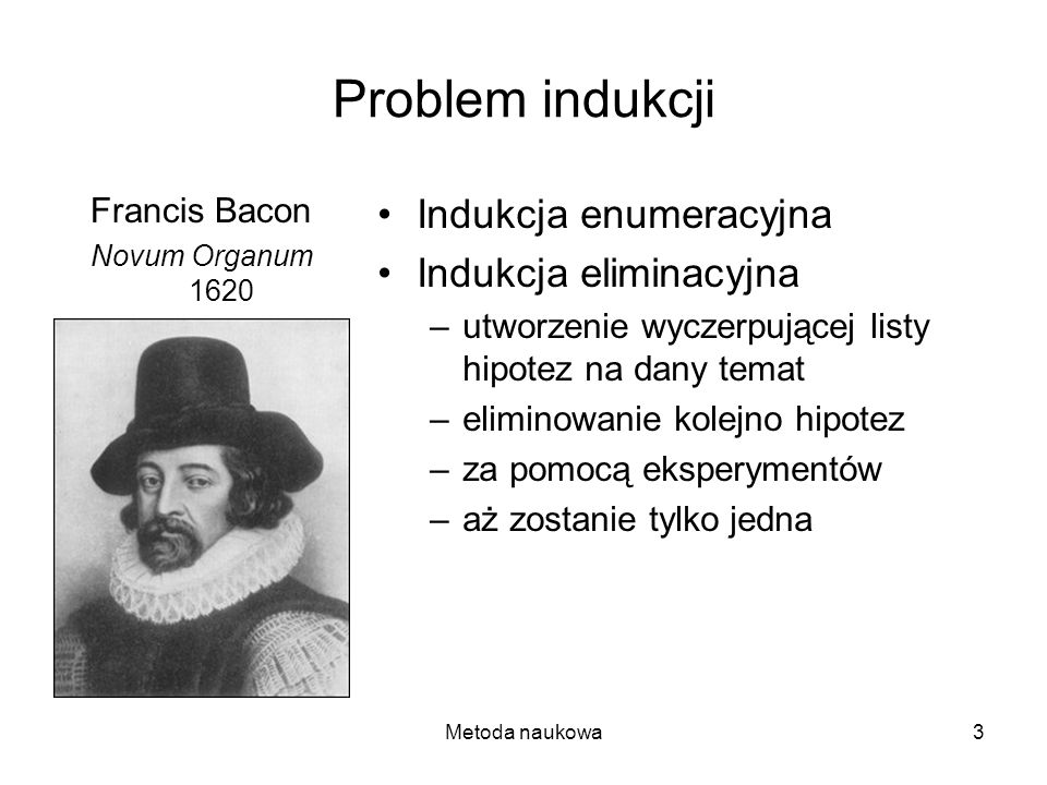 Metoda naukowa3 Problem indukcji Francis Bacon Novum Organum 1620 Indukcja enumeracyjna Indukcja eliminacyjna –utworzenie wyczerpującej listy hipotez