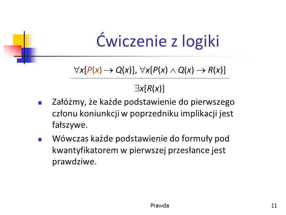 Prawda11 Ćwiczenie z logiki x[P(x) Q(x)], x[P(x) Q(x) R(x)] ----------------------------------------------------------------------------------------------------------------------------------------------------------------- x[R(x)] Załóżmy, że każde podstawienie do pierwszego członu koniunkcji w poprzedniku implikacji jest fałszywe.