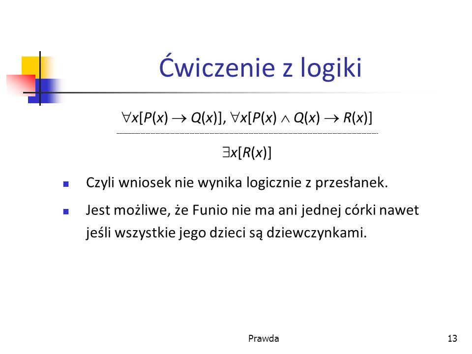 Prawda13 Ćwiczenie z logiki x[P(x) Q(x)], x[P(x) Q(x) R(x)] ----------------------------------------------------------------------------------------------------------------------------------------------------------------- x[R(x)] Czyli wniosek nie wynika logicznie z przesłanek.
