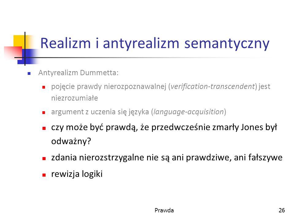 Prawda26 Realizm i antyrealizm semantyczny Antyrealizm Dummetta: pojęcie prawdy nierozpoznawalnej (verification-transcendent) jest niezrozumiałe argument z uczenia się języka (language-acquisition) czy może być prawdą, że przedwcześnie zmarły Jones był odważny.