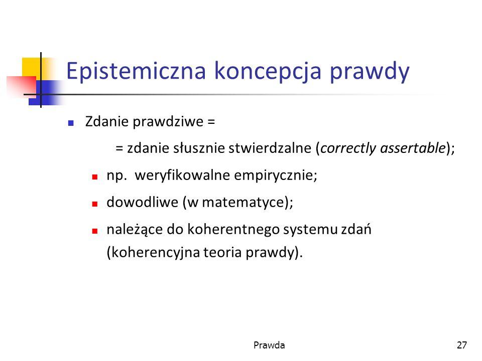 Prawda27 Epistemiczna koncepcja prawdy Zdanie prawdziwe = = zdanie słusznie stwierdzalne (correctly assertable); np.