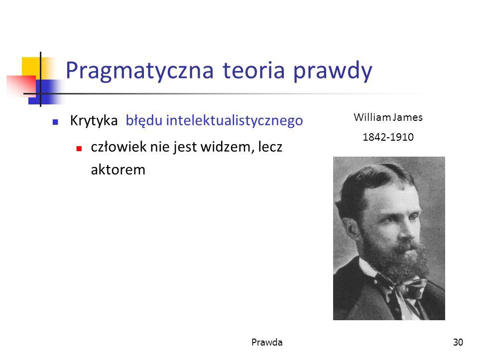 Prawda30 Pragmatyczna teoria prawdy Krytyka błędu intelektualistycznego człowiek nie jest widzem, lecz aktorem William James 1842-1910