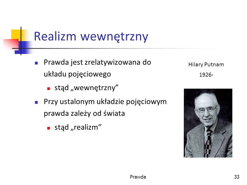 Prawda33 Realizm wewnętrzny Prawda jest zrelatywizowana do układu pojęciowego stąd wewnętrzny Przy ustalonym układzie pojęciowym prawda zależy od świata stąd realizm Hilary Putnam 1926-