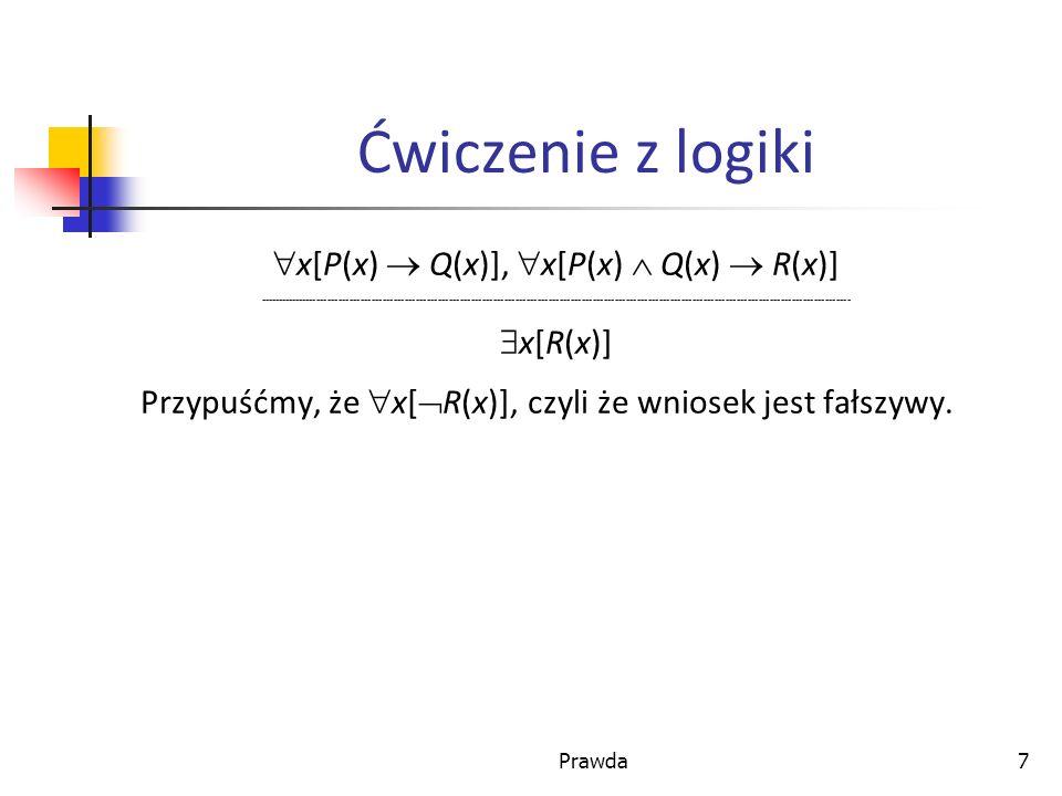 Prawda7 Ćwiczenie z logiki x[P(x) Q(x)], x[P(x) Q(x) R(x)] ----------------------------------------------------------------------------------------------------------------------------------------------------------------- x[R(x)] Przypuśćmy, że x[ R(x)], czyli że wniosek jest fałszywy.
