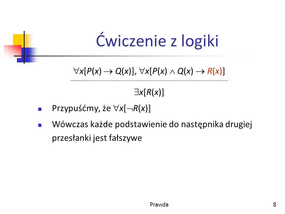 Prawda8 Ćwiczenie z logiki x[P(x) Q(x)], x[P(x) Q(x) R(x)] ----------------------------------------------------------------------------------------------------------------------------------------------------------------- x[R(x)] Przypuśćmy, że x[ R(x)] Wówczas każde podstawienie do następnika drugiej przesłanki jest fałszywe