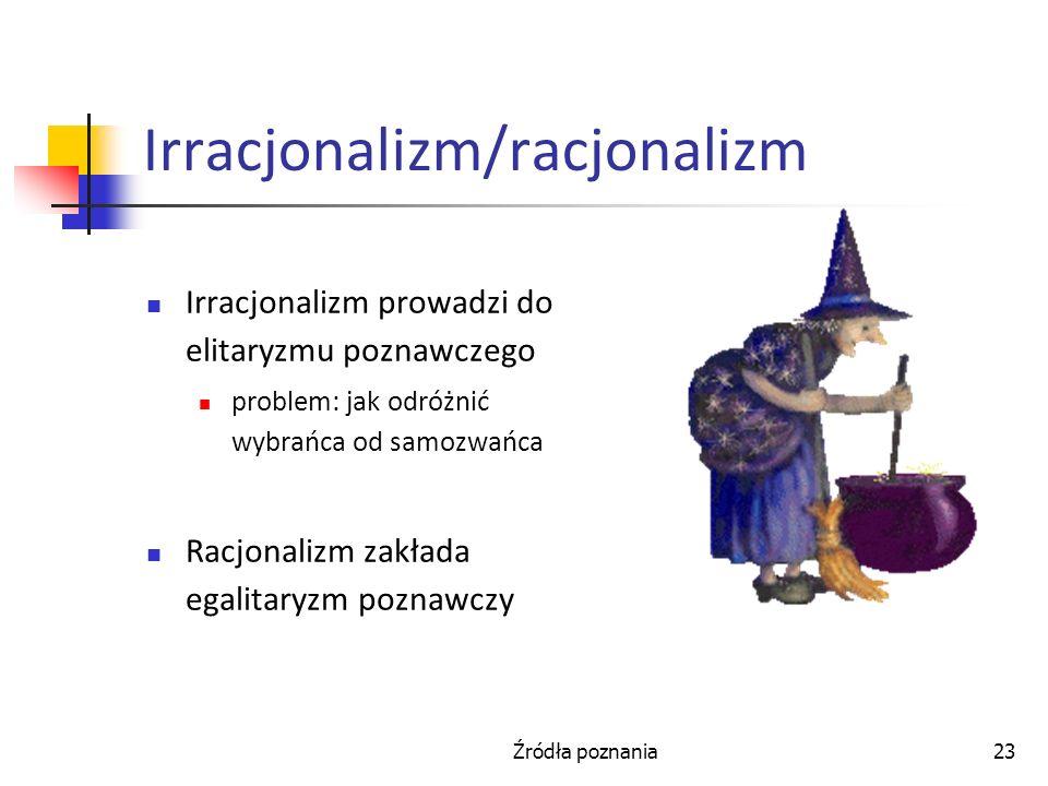 Źródła poznania23 Irracjonalizm/racjonalizm Irracjonalizm prowadzi do elitaryzmu poznawczego problem: jak odróżnić wybrańca od samozwańca Racjonalizm