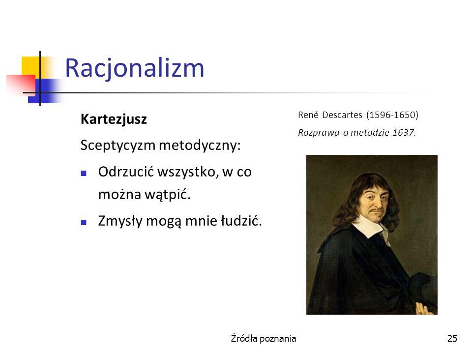 Źródła poznania25 Racjonalizm Kartezjusz Sceptycyzm metodyczny: Odrzucić wszystko, w co można wątpić. Zmysły mogą mnie łudzić. René Descartes (1596-16
