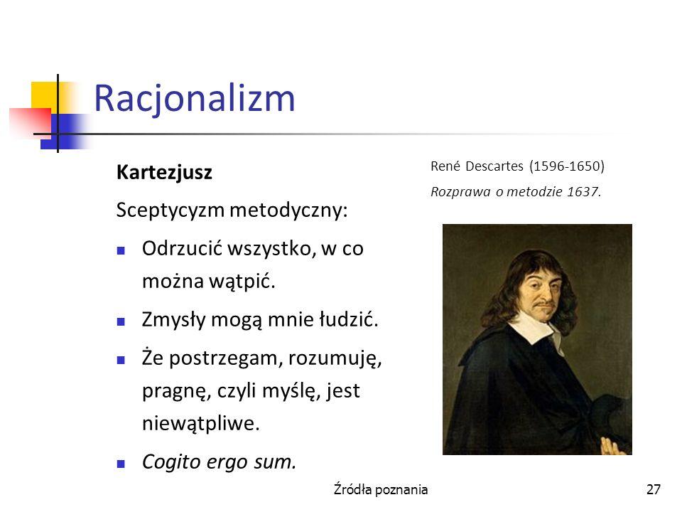 Źródła poznania27 Racjonalizm Kartezjusz Sceptycyzm metodyczny: Odrzucić wszystko, w co można wątpić. Zmysły mogą mnie łudzić. Że postrzegam, rozumuję