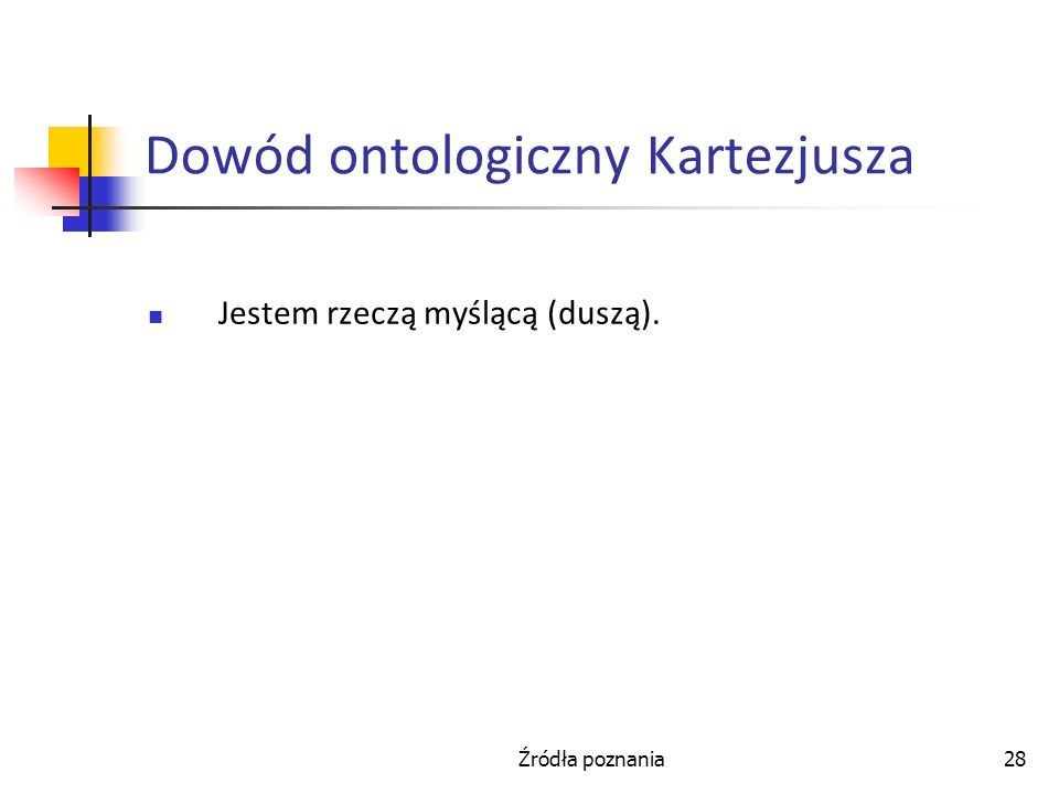 Źródła poznania28 Dowód ontologiczny Kartezjusza Jestem rzeczą myślącą (duszą).