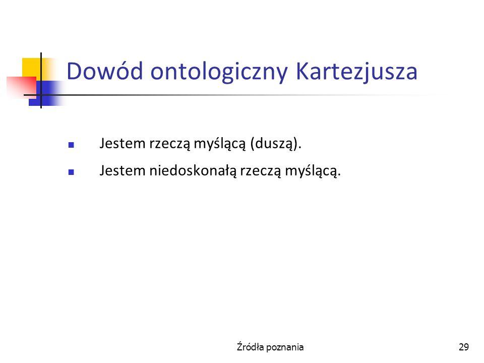 Źródła poznania29 Dowód ontologiczny Kartezjusza Jestem rzeczą myślącą (duszą). Jestem niedoskonałą rzeczą myślącą.