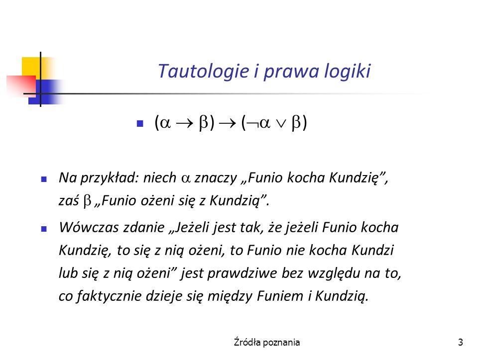 Źródła poznania3 Tautologie i prawa logiki ( ) ( ) Na przykład: niech znaczy Funio kocha Kundzię, zaś Funio ożeni się z Kundzią. Wówczas zdanie Jeżeli