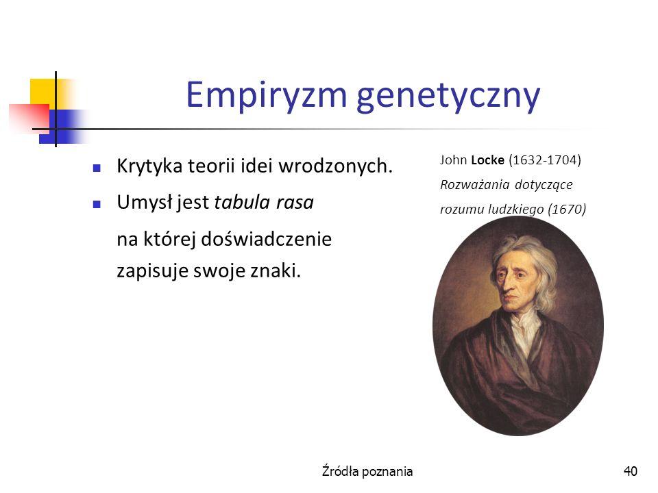 Źródła poznania40 Empiryzm genetyczny Krytyka teorii idei wrodzonych. Umysł jest tabula rasa na której doświadczenie zapisuje swoje znaki. John Locke