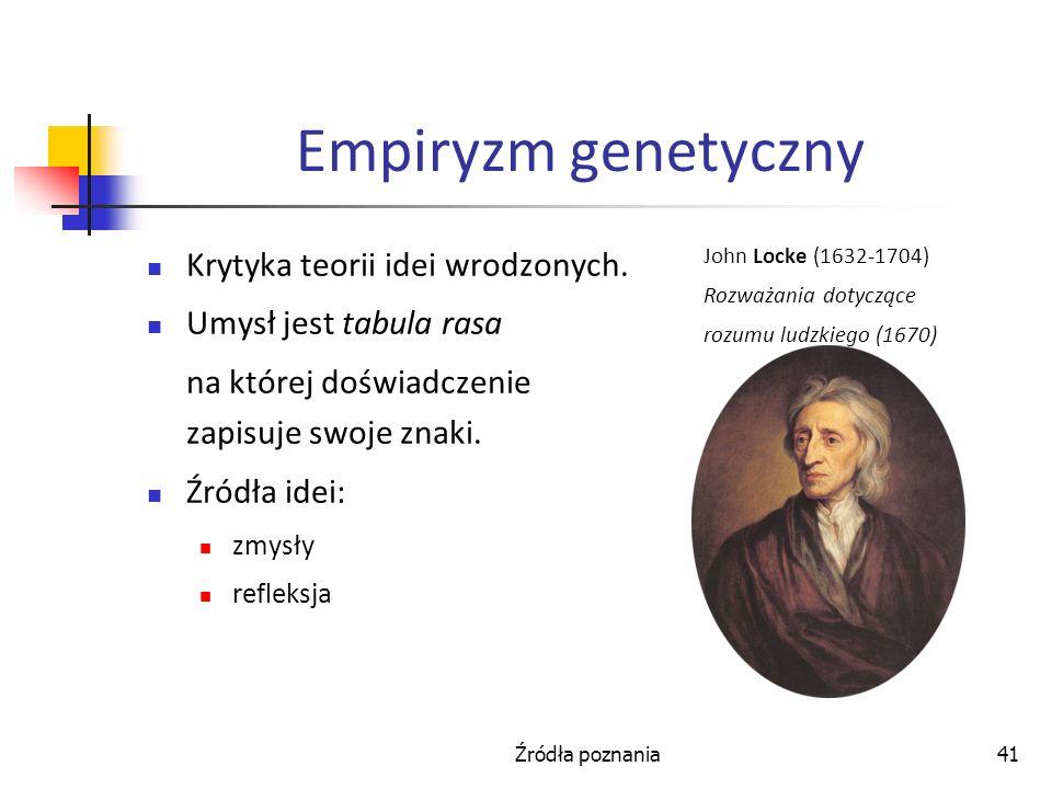 Źródła poznania41 Empiryzm genetyczny Krytyka teorii idei wrodzonych. Umysł jest tabula rasa na której doświadczenie zapisuje swoje znaki. Źródła idei