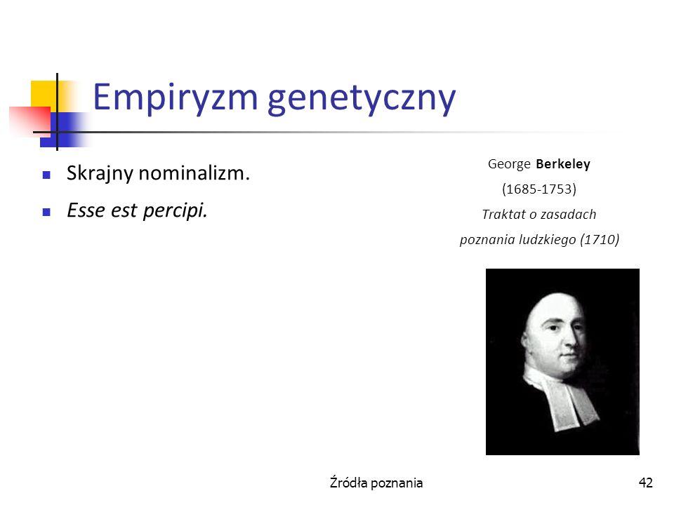 Źródła poznania42 Empiryzm genetyczny Skrajny nominalizm. Esse est percipi. George Berkeley (1685-1753) Traktat o zasadach poznania ludzkiego (1710)