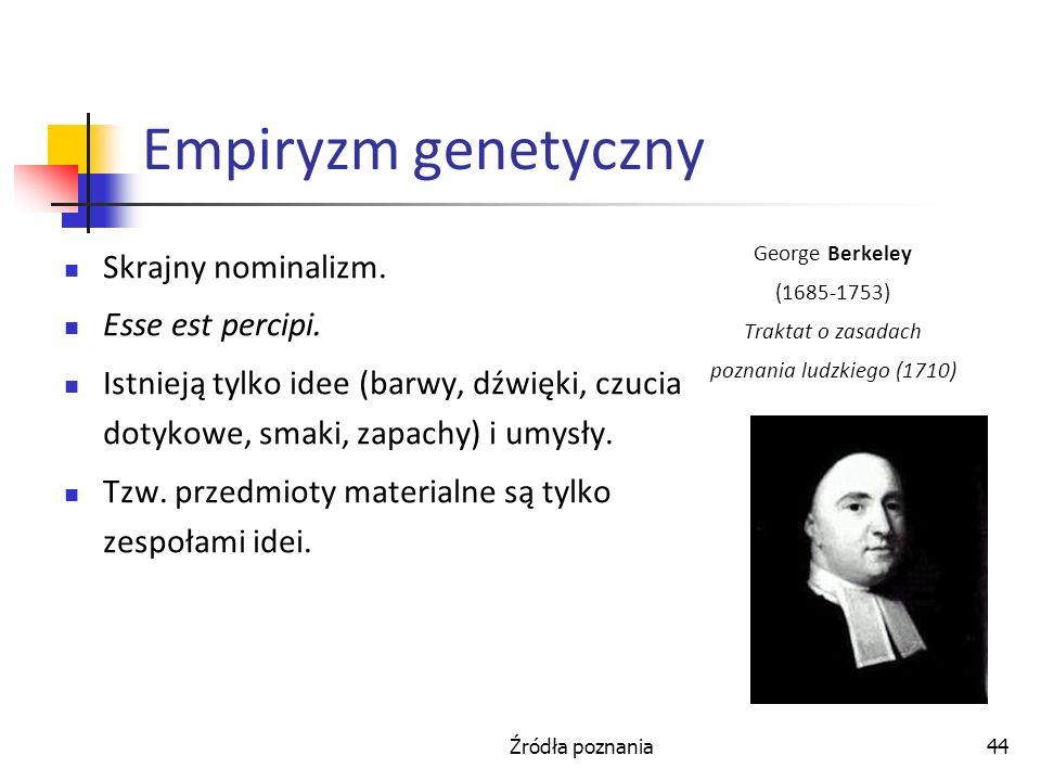 Źródła poznania44 Empiryzm genetyczny Skrajny nominalizm. Esse est percipi. Istnieją tylko idee (barwy, dźwięki, czucia dotykowe, smaki, zapachy) i um