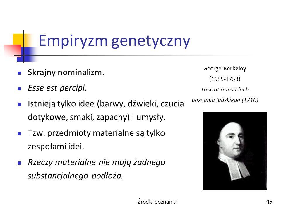 Źródła poznania45 Empiryzm genetyczny Skrajny nominalizm. Esse est percipi. Istnieją tylko idee (barwy, dźwięki, czucia dotykowe, smaki, zapachy) i um
