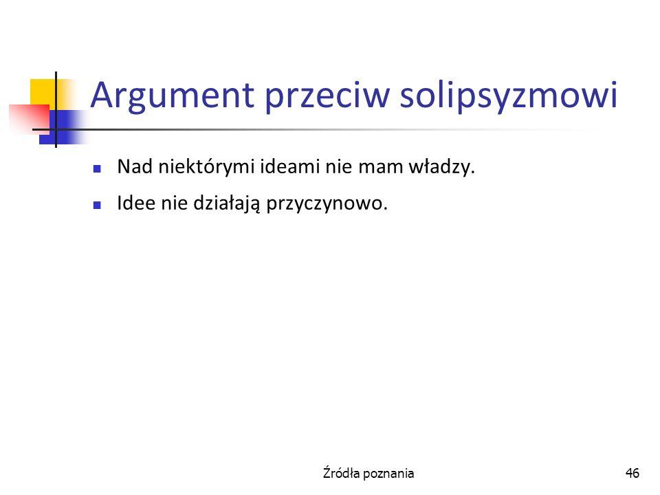 Źródła poznania46 Argument przeciw solipsyzmowi Nad niektórymi ideami nie mam władzy. Idee nie działają przyczynowo.