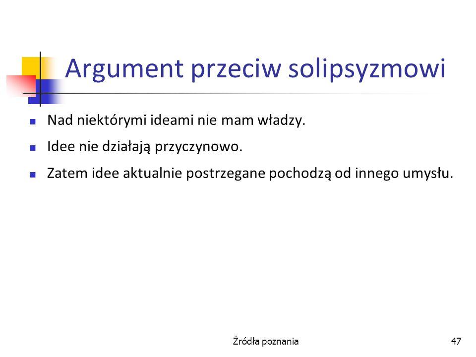 Źródła poznania47 Argument przeciw solipsyzmowi Nad niektórymi ideami nie mam władzy. Idee nie działają przyczynowo. Zatem idee aktualnie postrzegane
