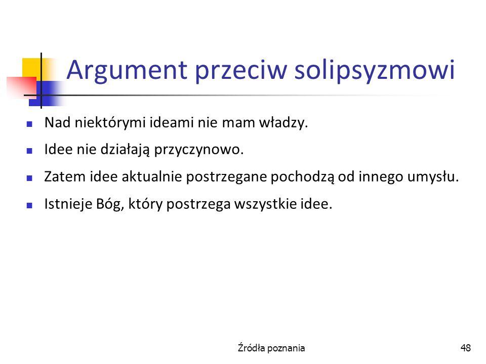 Źródła poznania48 Argument przeciw solipsyzmowi Nad niektórymi ideami nie mam władzy. Idee nie działają przyczynowo. Zatem idee aktualnie postrzegane