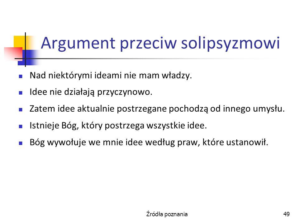 Źródła poznania49 Argument przeciw solipsyzmowi Nad niektórymi ideami nie mam władzy. Idee nie działają przyczynowo. Zatem idee aktualnie postrzegane
