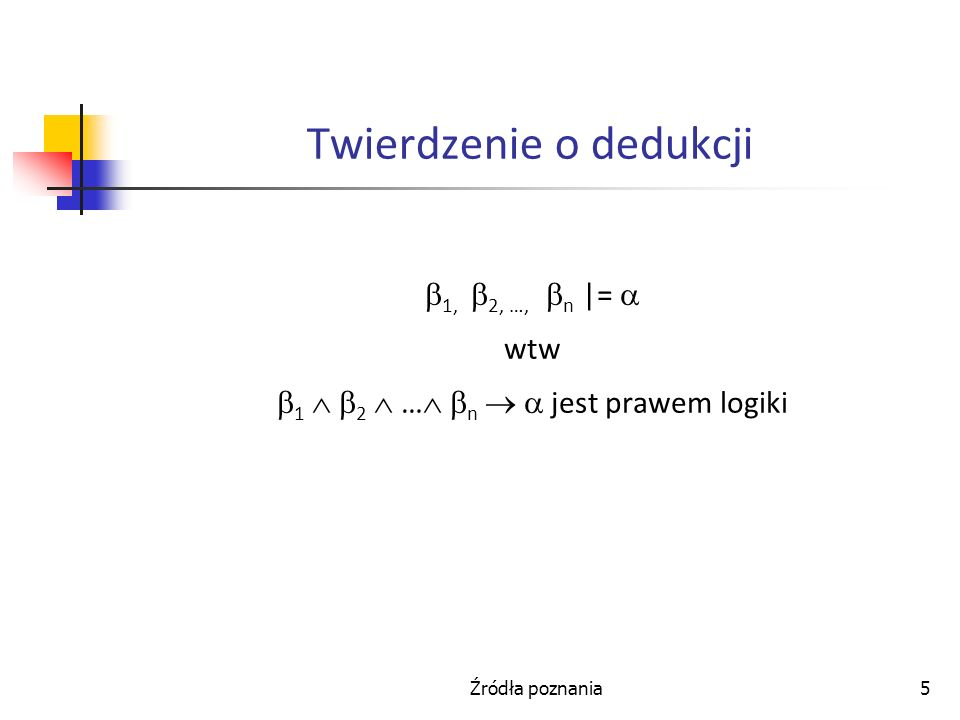 Źródła poznania5 Twierdzenie o dedukcji 1, 2, …, n |= wtw 1 2 … n jest prawem logiki