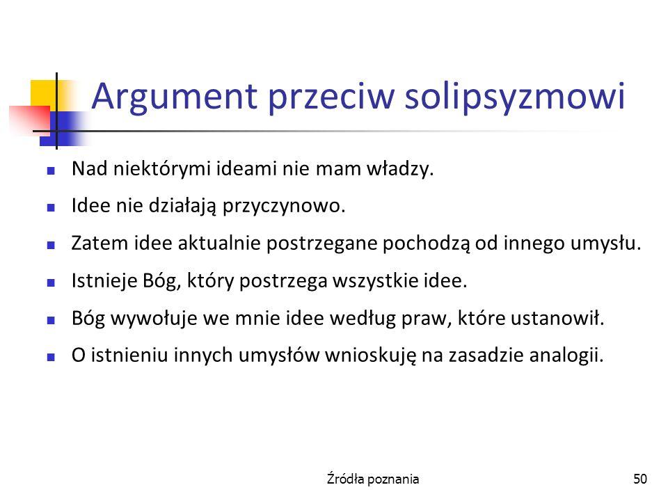Źródła poznania50 Argument przeciw solipsyzmowi Nad niektórymi ideami nie mam władzy. Idee nie działają przyczynowo. Zatem idee aktualnie postrzegane