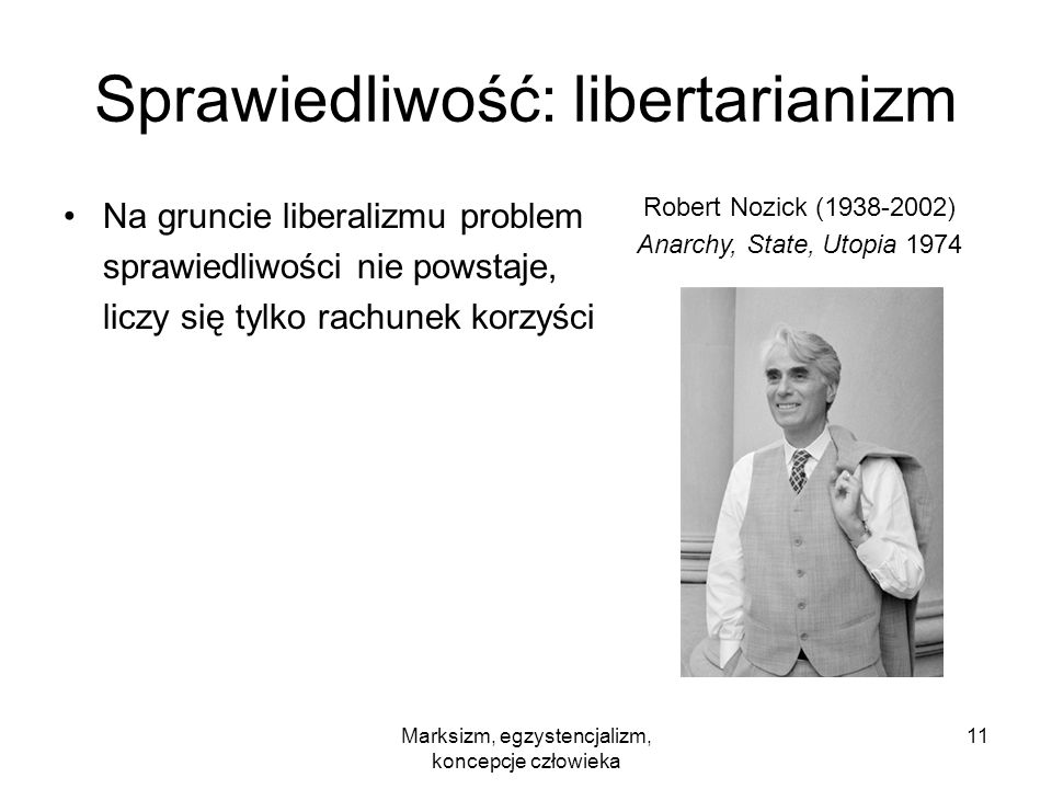 Marksizm, egzystencjalizm, koncepcje człowieka 11 Sprawiedliwość: libertarianizm Na gruncie liberalizmu problem sprawiedliwości nie powstaje, liczy si