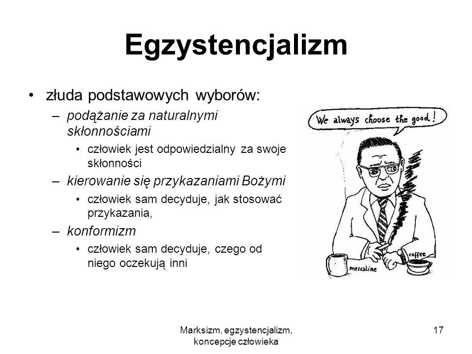 Marksizm, egzystencjalizm, koncepcje człowieka 17 Egzystencjalizm złuda podstawowych wyborów: –podążanie za naturalnymi skłonnościami człowiek jest od