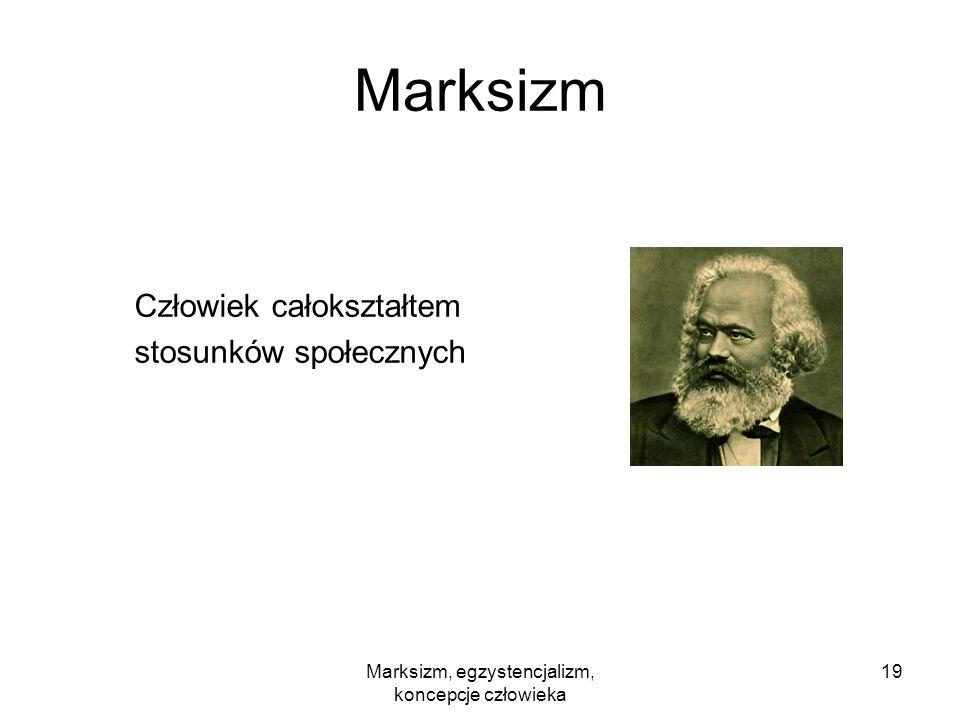 Marksizm, egzystencjalizm, koncepcje człowieka 19 Marksizm Człowiek całokształtem stosunków społecznych