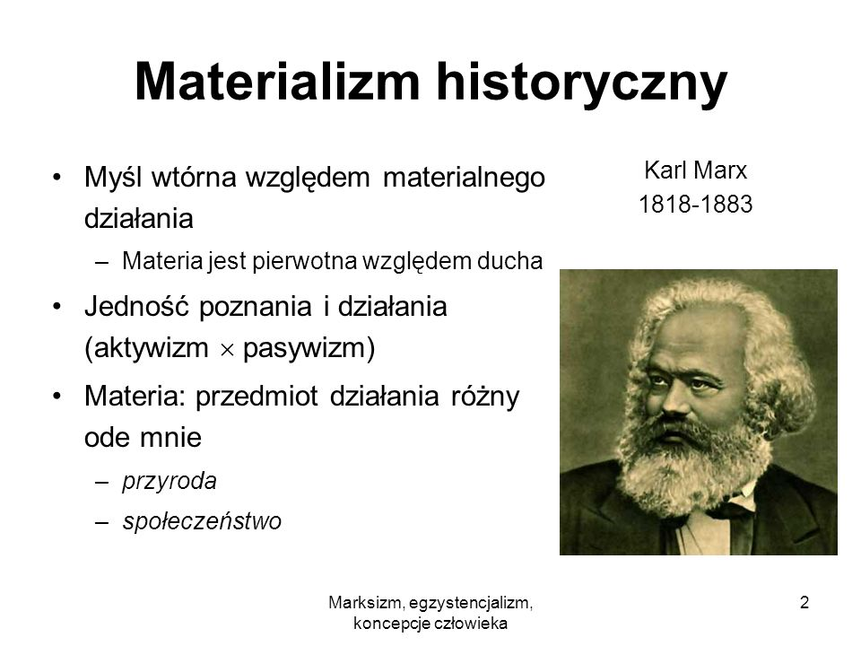 Marksizm, egzystencjalizm, koncepcje człowieka 3 Alienacja religijna religia jako forma samowiedzy ludzkości: –jaki jest człowiek, taki jest jego Bóg (Ludwig Feuerbach 1841) –człowiek pod postacią Boga wielbi swą własną istotę –odziera siebie z mądrości, potęgi i miłości własnej –zniesienie: uświadomienie sobie alienacji religia = opium dla ludu (Marx) –zniesienie materialnych źródeł alienacji –zniesienie podziału klasowego
