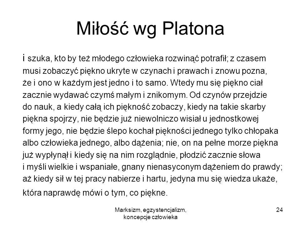 Marksizm, egzystencjalizm, koncepcje człowieka 24 Miłość wg Platona i szuka, kto by też młodego człowieka rozwinąć potrafił; z czasem musi zobaczyć pi