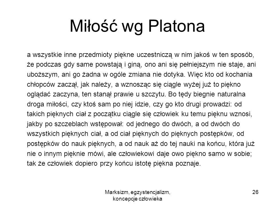 Marksizm, egzystencjalizm, koncepcje człowieka 26 Miłość wg Platona a wszystkie inne przedmioty piękne uczestniczą w nim jakoś w ten sposób, że podcza