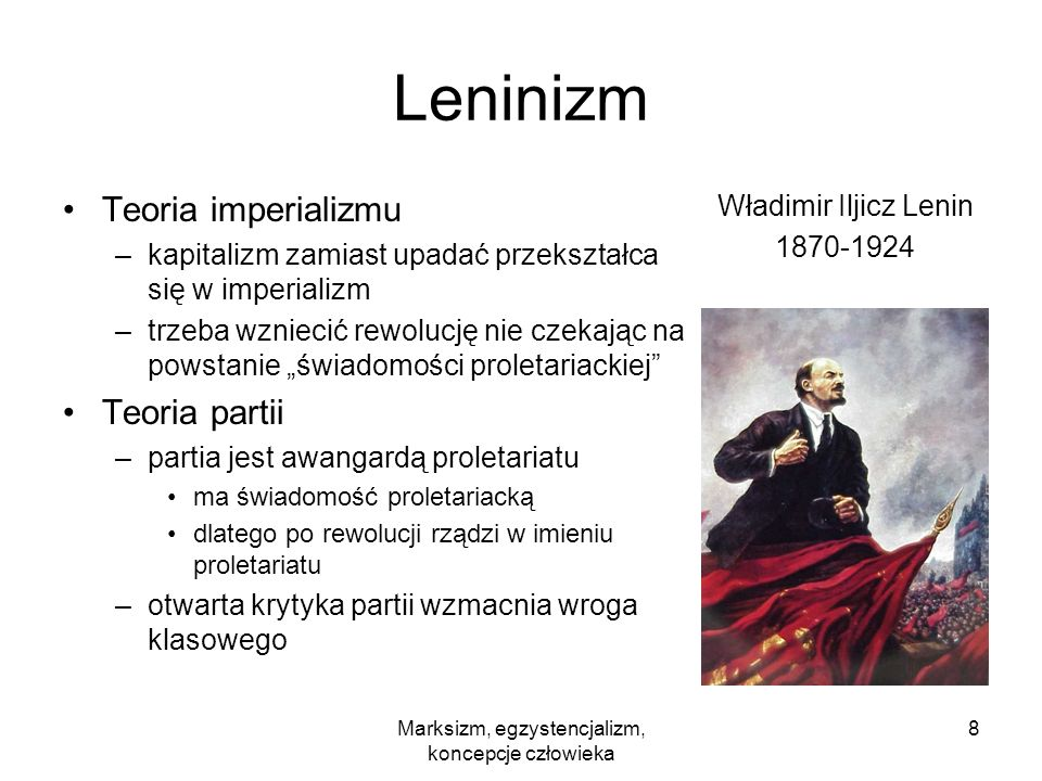 Marksizm, egzystencjalizm, koncepcje człowieka 8 Leninizm Teoria imperializmu –kapitalizm zamiast upadać przekształca się w imperializm –trzeba wzniec
