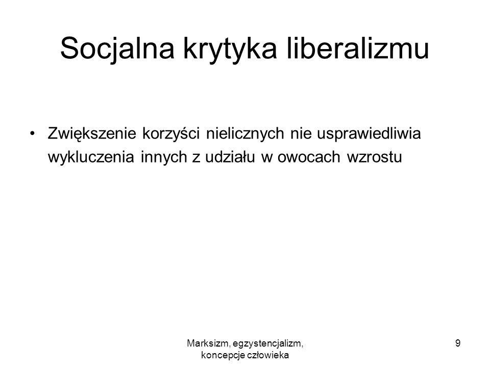 Marksizm, egzystencjalizm, koncepcje człowieka 9 Socjalna krytyka liberalizmu Zwiększenie korzyści nielicznych nie usprawiedliwia wykluczenia innych z