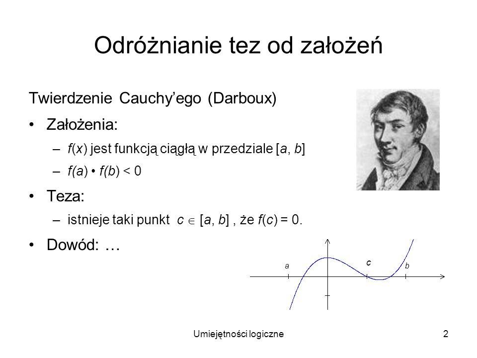 2 Odróżnianie tez od założeń Twierdzenie Cauchyego (Darboux) Założenia: –f(x) jest funkcją ciągłą w przedziale [a, b] –f(a) f(b) < 0 Teza: –istnieje t