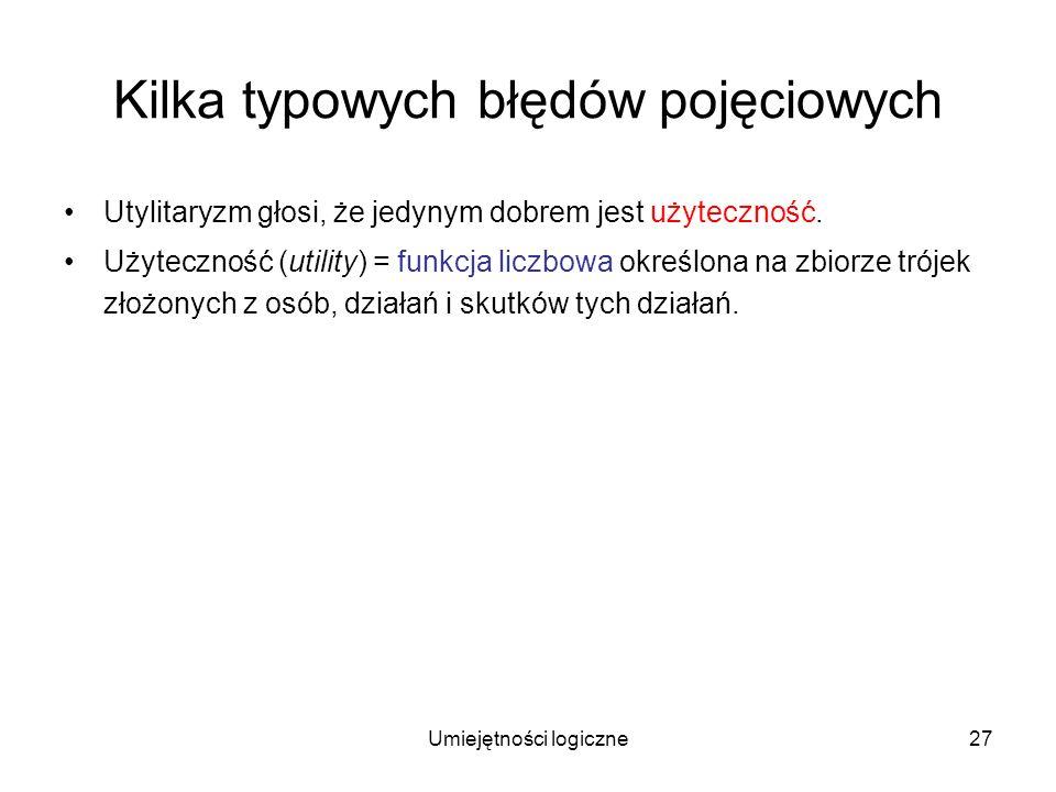 Umiejętności logiczne27 Kilka typowych błędów pojęciowych Utylitaryzm głosi, że jedynym dobrem jest użyteczność. Użyteczność (utility) = funkcja liczb