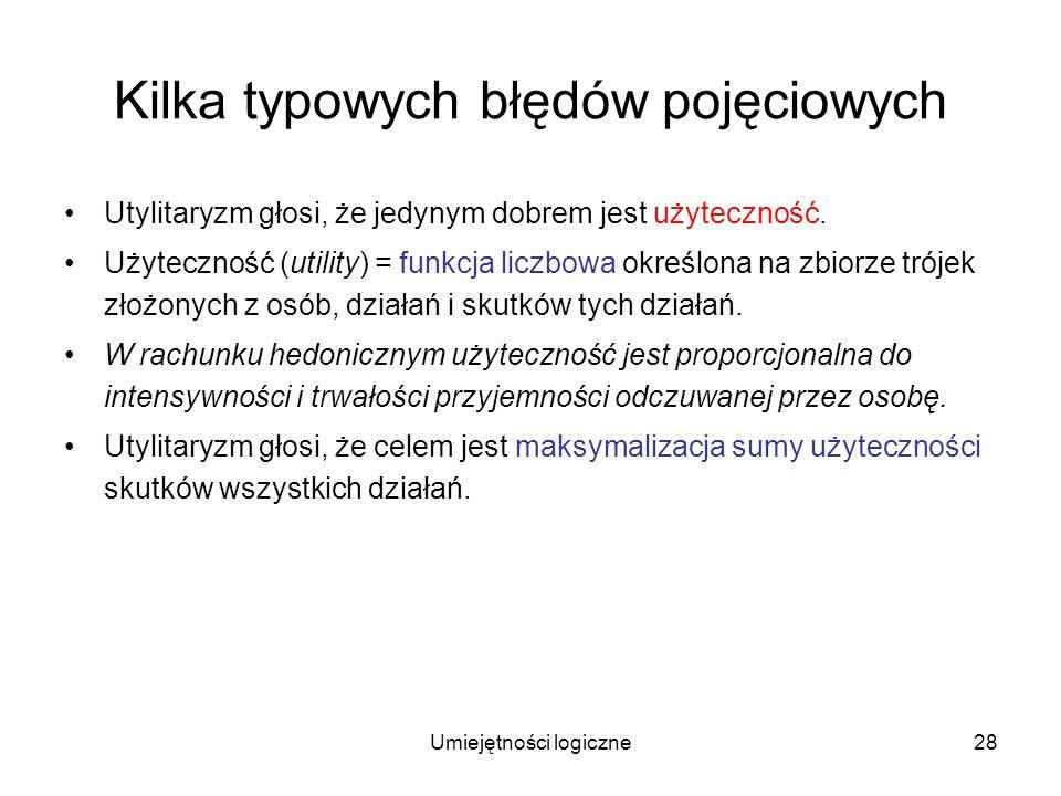 Umiejętności logiczne28 Kilka typowych błędów pojęciowych Utylitaryzm głosi, że jedynym dobrem jest użyteczność. Użyteczność (utility) = funkcja liczb