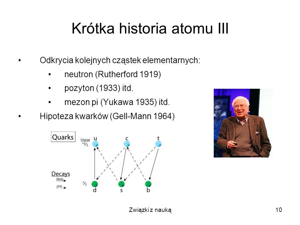 Związki z nauką10 Krótka historia atomu III Odkrycia kolejnych cząstek elementarnych: neutron (Rutherford 1919) pozyton (1933) itd. mezon pi (Yukawa 1