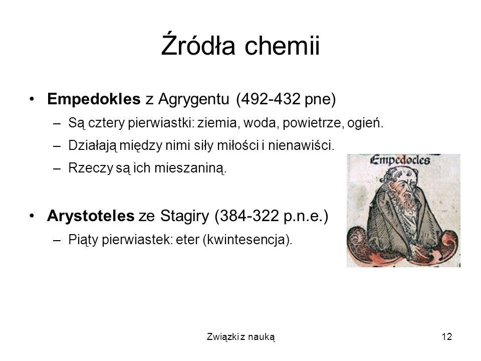 Związki z nauką12 Źródła chemii Empedokles z Agrygentu (492-432 pne) –Są cztery pierwiastki: ziemia, woda, powietrze, ogień. –Działają między nimi sił