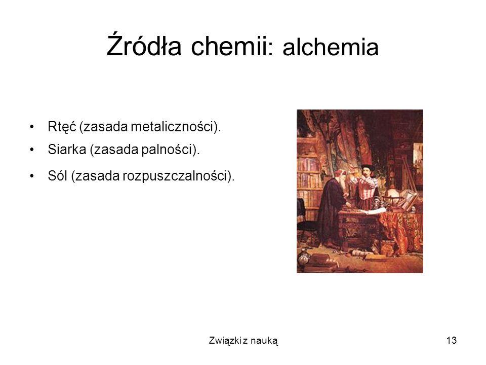Związki z nauką13 Źródła chemii : alchemia Rtęć (zasada metaliczności). Siarka (zasada palności). Sól (zasada rozpuszczalności).
