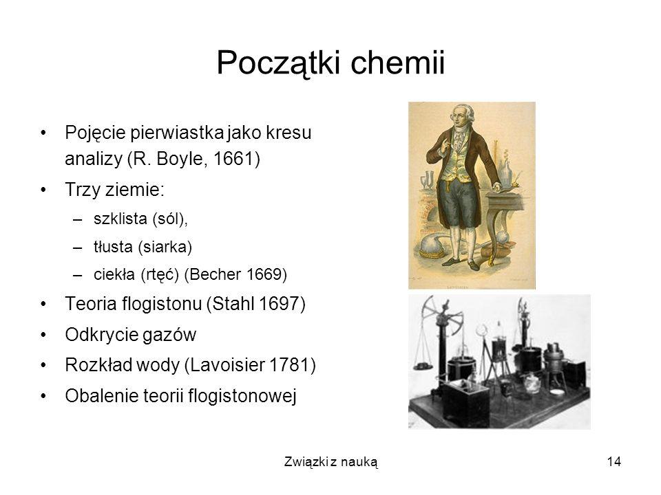 Związki z nauką14 Początki chemii Pojęcie pierwiastka jako kresu analizy (R. Boyle, 1661) Trzy ziemie: –szklista (sól), –tłusta (siarka) –ciekła (rtęć